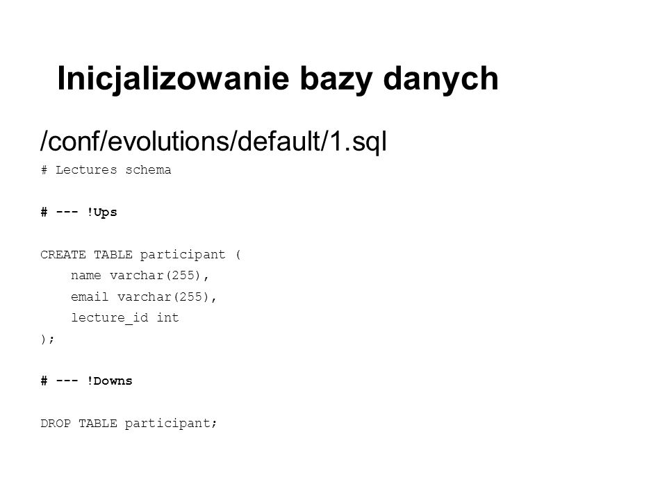 Inicjalizowanie bazy danych /conf/evolutions/default/1.sql # Lectures schema # --- !Ups CREATE TABLE participant ( name varchar(255), email varchar(25