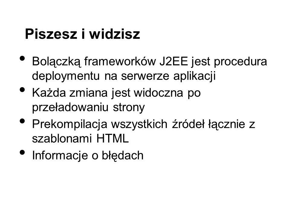 Piszesz i widzisz Bolączką frameworków J2EE jest procedura deploymentu na serwerze aplikacji Każda zmiana jest widoczna po przeładowaniu strony Prekompilacja wszystkich źródeł łącznie z szablonami HTML Informacje o błędach