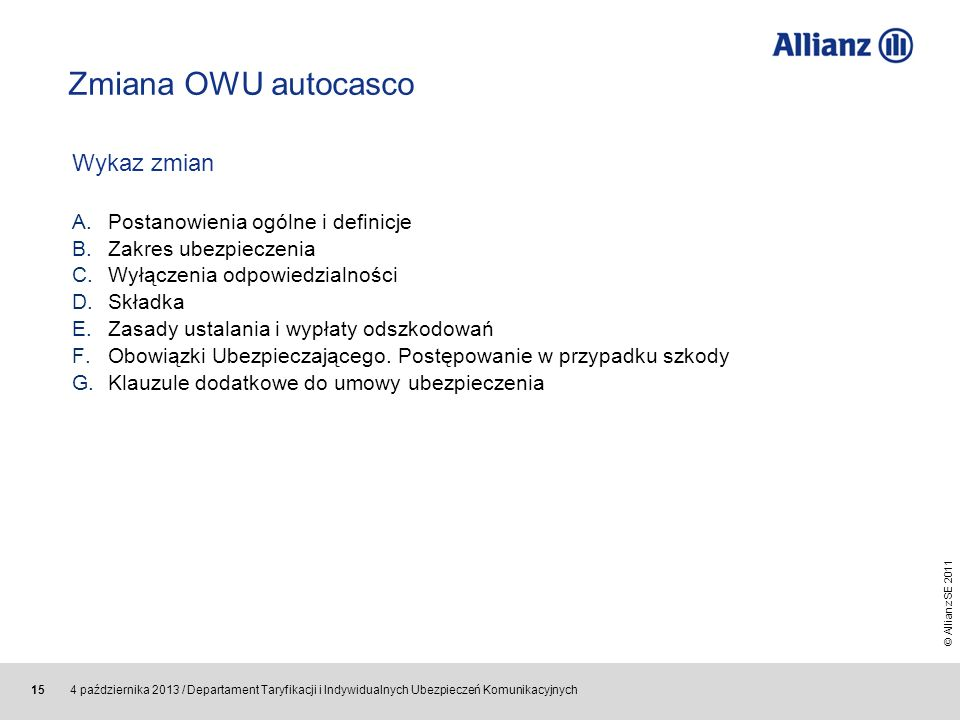 © Allianz SE 2011 4 października 2013 / Departament Taryfikacji i Indywidualnych Ubezpieczeń Komunikacyjnych 15 Zmiana OWU autocasco Wykaz zmian A.Pos