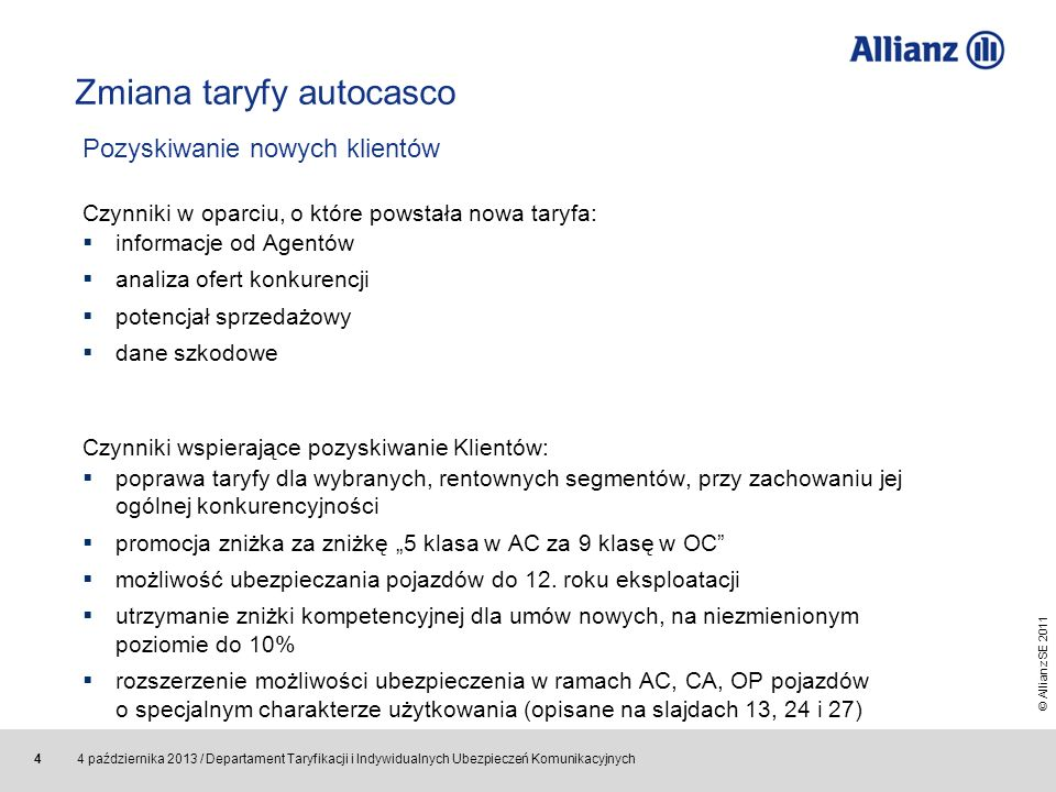 © Allianz SE 2011 4 października 2013 / Departament Taryfikacji i Indywidualnych Ubezpieczeń Komunikacyjnych 5 Zmiana taryfy autocasco Rozwiązania chroniące wznowienia: ograniczenie zmian w stosunku do dotychczasowej taryfy porównanie nowej składki ze składką ubiegłoroczną dla każdego Klienta i wyeliminowanie znaczących różnic kampania CRM dla wyselekcjonowanych wznowień promocja zniżka za zniżkę 5 klasa w AC za 9 klasę w OC utrzymanie zniżki kompetencyjnej dla umów wznawianych na niezmienionym poziomie do 5% Rozwiązania poprawiające rentowność: zmiana wysokości zniżki za wznowienie umowy z 5% na 4% przy jednoczesnym wprowadzeniu zniżki w kampanii CRM podniesienie składki do 120 zł, a w pakiecie VIP – do 60 zł za Klauzulę Ubezpieczenie Szyb zróżnicowanie stawek dla osób fizycznych i firm anulowanie możliwości odstępowania od zwyżki za młody wiek Klienta Utrzymanie portfela