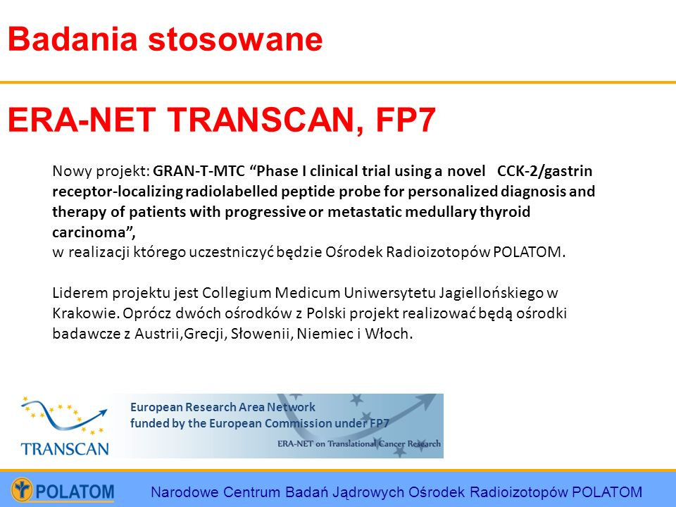 Narodowe Centrum Badań Jądrowych Ośrodek Radioizotopów POLATOM Badania stosowane ERA-NET TRANSCAN, FP7 Nowy projekt: GRAN-T-MTC Phase I clinical trial