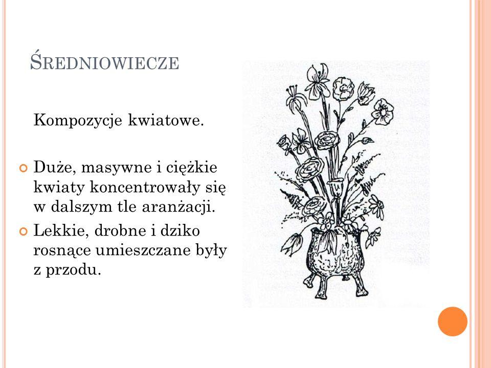 Ś REDNIOWIECZE Kompozycje kwiatowe. Duże, masywne i ciężkie kwiaty koncentrowały się w dalszym tle aranżacji. Lekkie, drobne i dziko rosnące umieszcza