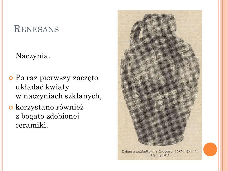 R ENESANS Naczynia. Po raz pierwszy zaczęto układać kwiaty w naczyniach szklanych, korzystano również z bogato zdobionej ceramiki.