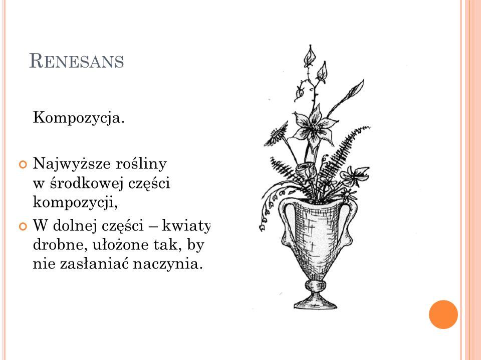 R ENESANS Kompozycja. Najwyższe rośliny w środkowej części kompozycji, W dolnej części – kwiaty drobne, ułożone tak, by nie zasłaniać naczynia.