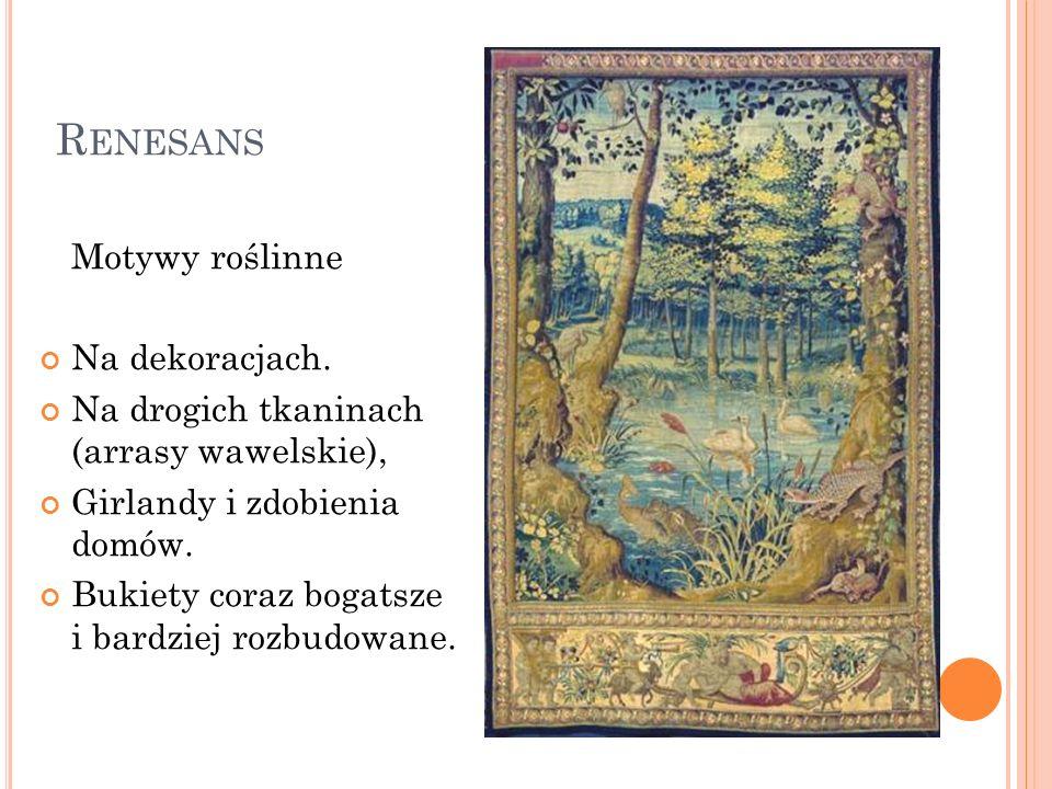 R ENESANS Motywy roślinne Na dekoracjach. Na drogich tkaninach (arrasy wawelskie), Girlandy i zdobienia domów. Bukiety coraz bogatsze i bardziej rozbu