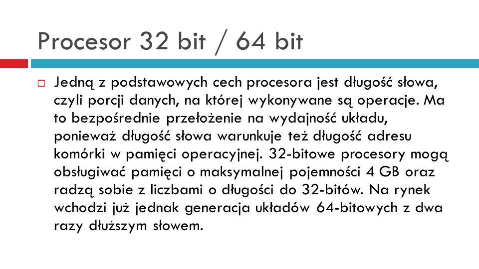 Procesor 32 bit / 64 bit Jedną z podstawowych cech procesora jest długość słowa, czyli porcji danych, na której wykonywane są operacje. Ma to bezpośre