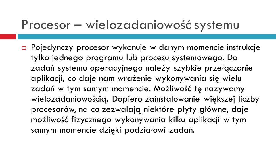 Procesor – wielozadaniowość systemu Pojedynczy procesor wykonuje w danym momencie instrukcje tylko jednego programu lub procesu systemowego. Do zadań