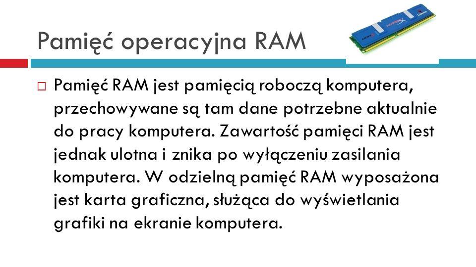 Pamięć operacyjna RAM Pamięć RAM jest pamięcią roboczą komputera, przechowywane są tam dane potrzebne aktualnie do pracy komputera. Zawartość pamięci
