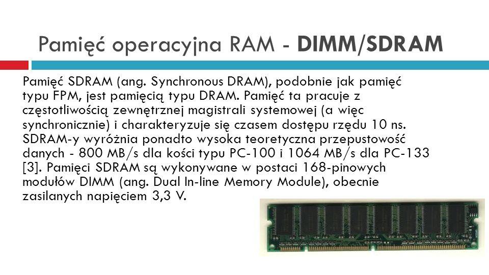 Pamięć operacyjna RAM - DIMM/SDRAM Pamięć SDRAM (ang. Synchronous DRAM), podobnie jak pamięć typu FPM, jest pamięcią typu DRAM. Pamięć ta pracuje z cz