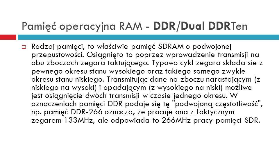 Pamięć operacyjna RAM - DDR/Dual DDRTen Rodzaj pamięci, to właściwie pamięć SDRAM o podwojonej przepustowości. Osiągnięto to poprzez wprowadzenie tran