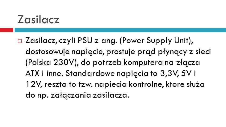 Zasilacz Zasilacz, czyli PSU z ang. (Power Supply Unit), dostosowuje napięcie, prostuje prąd płynący z sieci (Polska 230V), do potrzeb komputera na zł