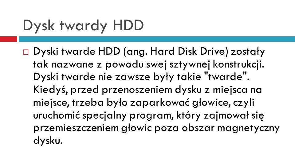 Dysk twardy HDD Dyski twarde HDD (ang. Hard Disk Drive) zostały tak nazwane z powodu swej sztywnej konstrukcji. Dyski twarde nie zawsze były takie