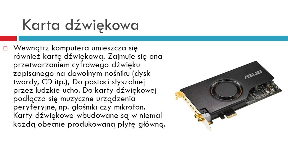 Karta dźwiękowa Wewnątrz komputera umieszcza się również kartę dźwiękową. Zajmuje się ona przetwarzaniem cyfrowego dźwięku zapisanego na dowolnym nośn