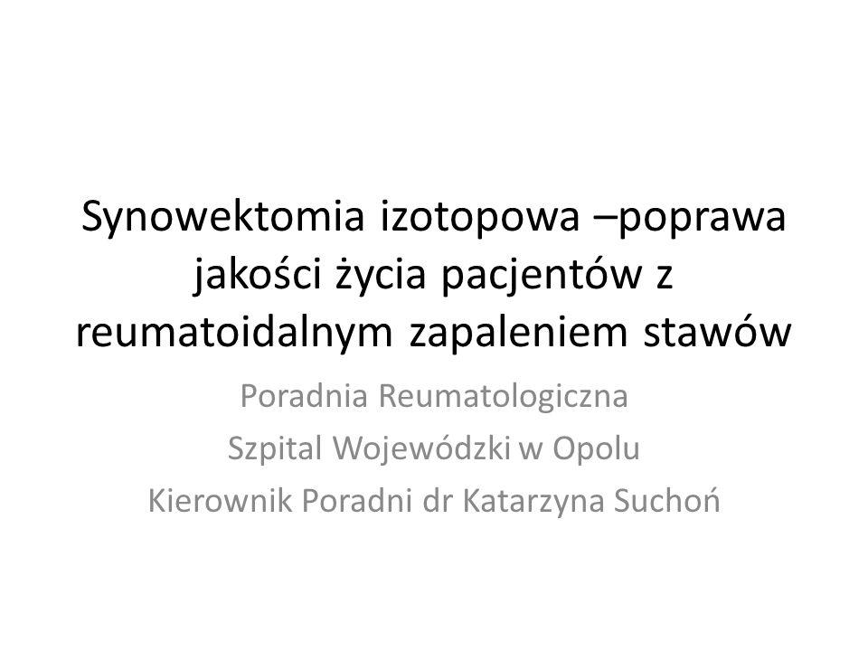 Synowektomia izotopowa –poprawa jakości życia pacjentów z reumatoidalnym zapaleniem stawów Poradnia Reumatologiczna Szpital Wojewódzki w Opolu Kierownik Poradni dr Katarzyna Suchoń