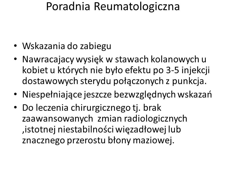 Poradnia Reumatologiczna Wskazania do zabiegu Nawracajacy wysięk w stawach kolanowych u kobiet u których nie było efektu po 3-5 injekcji dostawowych sterydu połączonych z punkcja.