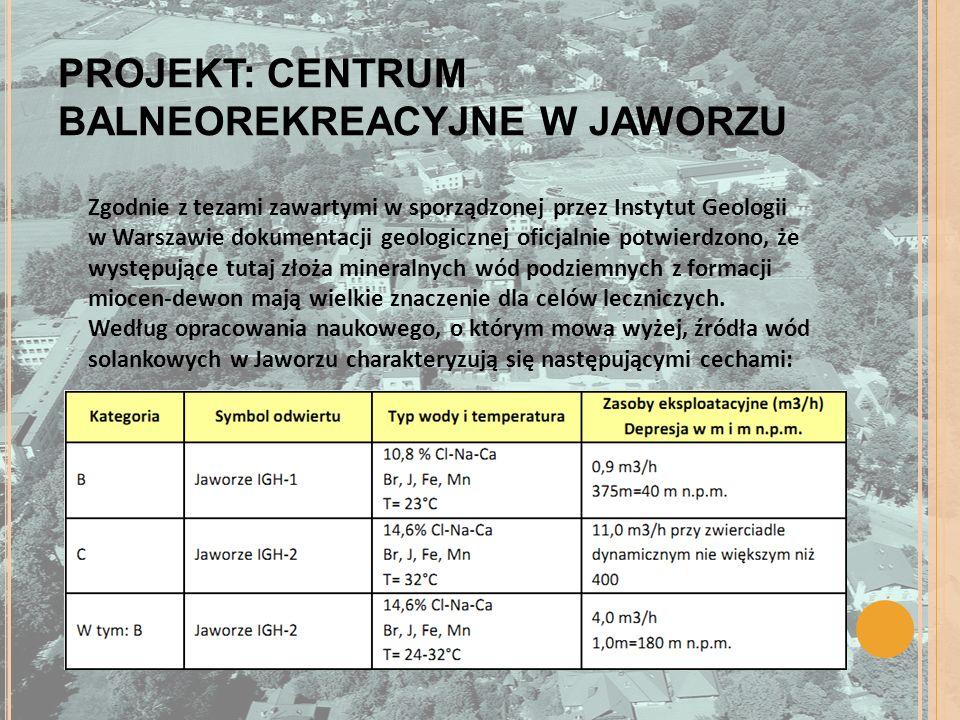 PROJEKT: CENTRUM BALNEOREKREACYJNE W JAWORZU Zgodnie z tezami zawartymi w sporządzonej przez Instytut Geologii w Warszawie dokumentacji geologicznej oficjalnie potwierdzono, że występujące tutaj złoża mineralnych wód podziemnych z formacji miocen-dewon mają wielkie znaczenie dla celów leczniczych.