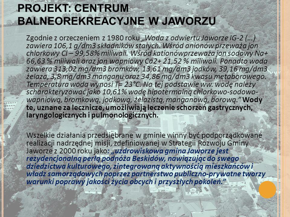 PROJEKT: CENTRUM BALNEOREKREACYJNE W JAWORZU Zgodnie z orzeczeniem z 1980 roku Woda z odwiertu Jaworze IG-2 (…) zawiera 106,1 g/dm3 składników stałych.