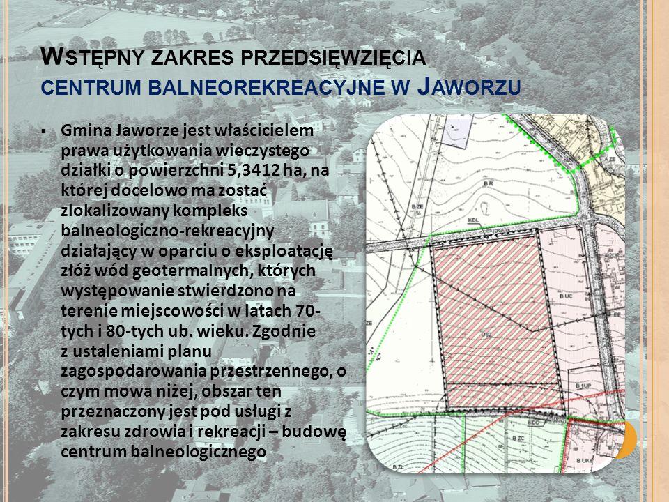 W STĘPNY ZAKRES PRZEDSIĘWZIĘCIA CENTRUM BALNEOREKREACYJNE W J AWORZU Gmina Jaworze jest właścicielem prawa użytkowania wieczystego działki o powierzchni 5,3412 ha, na której docelowo ma zostać zlokalizowany kompleks balneologiczno-rekreacyjny działający w oparciu o eksploatację złóż wód geotermalnych, których występowanie stwierdzono na terenie miejscowości w latach 70- tych i 80-tych ub.