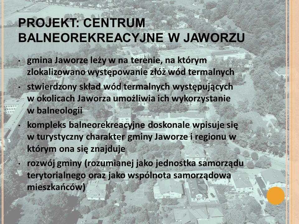 PROJEKT: CENTRUM BALNEOREKREACYJNE W JAWORZU gmina Jaworze leży w na terenie, na którym zlokalizowano występowanie złóż wód termalnych stwierdzony skład wód termalnych występujących w okolicach Jaworza umożliwia ich wykorzystanie w balneologii kompleks balneorekreacyjne doskonale wpisuje się w turystyczny charakter gminy Jaworze i regionu w którym ona się znajduje rozwój gminy (rozumianej jako jednostka samorządu terytorialnego oraz jako wspólnota samorządowa mieszkańców)