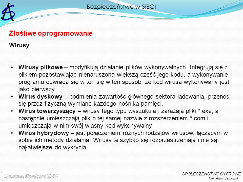 Bezpieczeństwo w SIECI Hm. Artur Sarnowski SPOŁECZEŃSTWO CYFROWE Złośliwe oprogramowanie Wirusy plikowe – modyfikują działanie plików wykonywalnych. I
