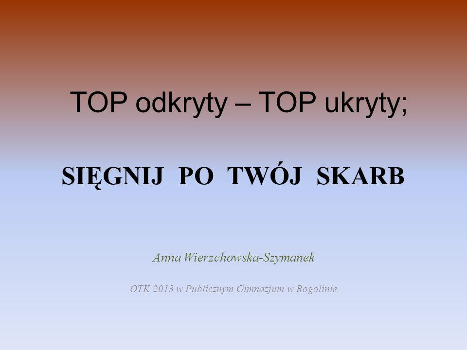 TOP odkryty – TOP ukryty; SIĘGNIJ PO TWÓJ SKARB Anna Wierzchowska-Szymanek OTK 2013 w Publicznym Gimnazjum w Rogolinie