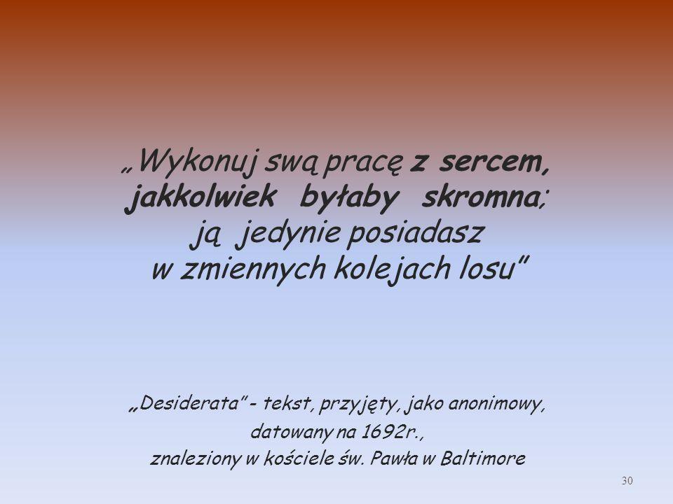 Wykonuj swą pracę z sercem, jakkolwiek byłaby skromna; ją jedynie posiadasz w zmiennych kolejach losu Desiderata - tekst, przyjęty, jako anonimowy, datowany na 1692r., znaleziony w kościele św.