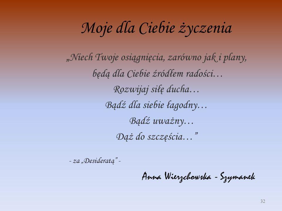 Moje dla Ciebie życzenia Niech Twoje osiągnięcia, zarówno jak i plany, będą dla Ciebie źródłem radości… Rozwijaj siłę ducha… Bądź dla siebie łagodny… Bądź uważny… Dąż do szczęścia… - za Desideratą - Anna Wierzchowska - Szymanek 32