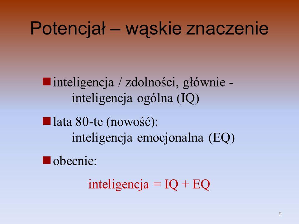 Potencjał – wąskie znaczenie inteligencja / zdolności, głównie - inteligencja ogólna (IQ) lata 80-te (nowość): inteligencja emocjonalna (EQ) obecnie: inteligencja = IQ + EQ 8