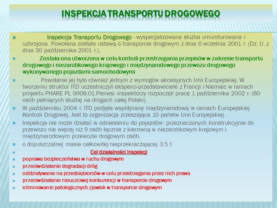 Inspekcja Transportu Drogowego Inspekcja Transportu Drogowego - wyspecjalizowana służba umundurowana i uzbrojona. Powołana została ustawą o transporci