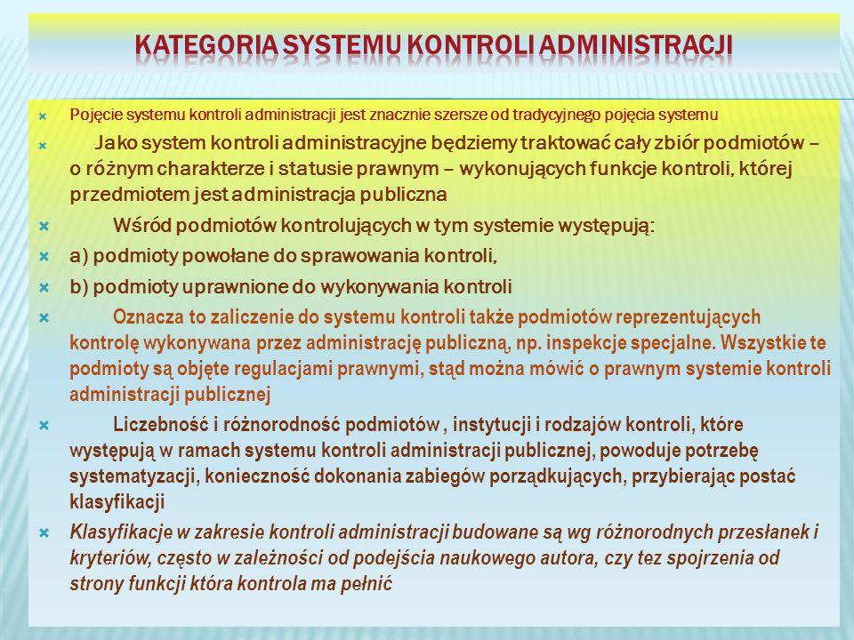 Pojęcie systemu kontroli administracji jest znacznie szersze od tradycyjnego pojęcia systemu Jako system kontroli administracyjne będziemy traktować cały zbiór podmiotów – o różnym charakterze i statusie prawnym – wykonujących funkcje kontroli, której przedmiotem jest administracja publiczna Wśród podmiotów kontrolujących w tym systemie występują: a) podmioty powołane do sprawowania kontroli, b) podmioty uprawnione do wykonywania kontroli Oznacza to zaliczenie do systemu kontroli także podmiotów reprezentujących kontrolę wykonywana przez administrację publiczną, np.