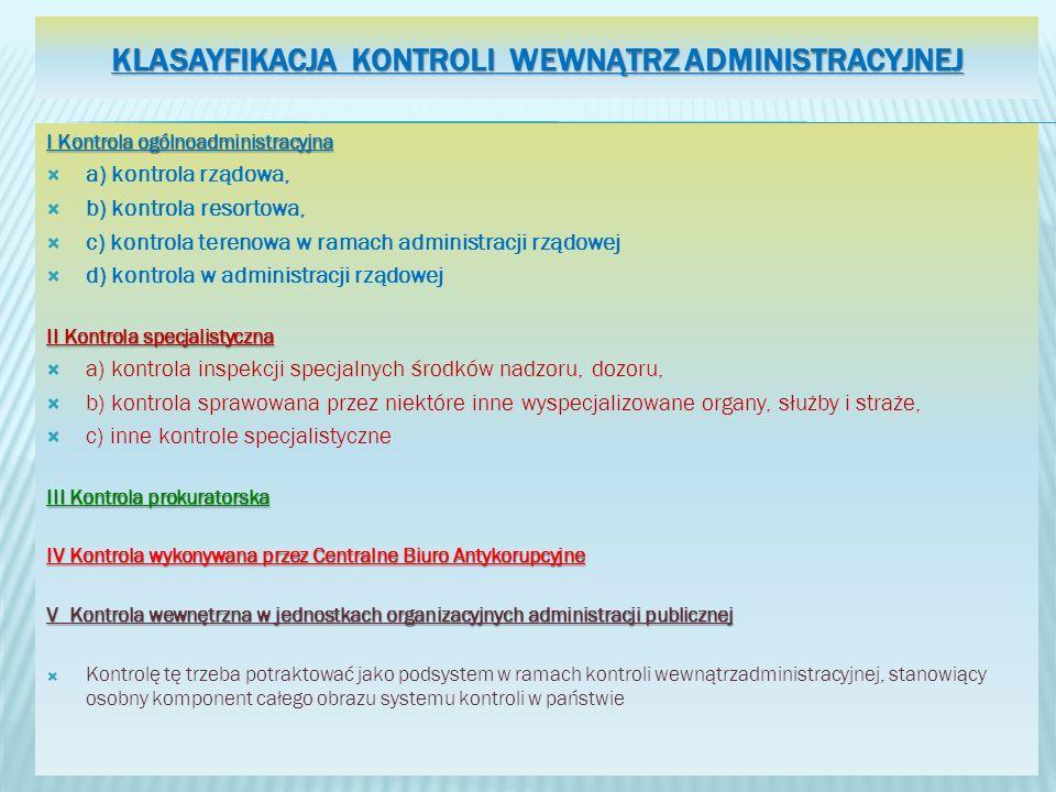 KLASAYFIKACJA KONTROLI WEWNĄTRZ ADMINISTRACYJNEJ I Kontrola ogólnoadministracyjna a) kontrola rządowa, b) kontrola resortowa, c) kontrola terenowa w ramach administracji rządowej d) kontrola w administracji rządowej II Kontrola specjalistyczna a) kontrola inspekcji specjalnych środków nadzoru, dozoru, b) kontrola sprawowana przez niektóre inne wyspecjalizowane organy, służby i straże, c) inne kontrole specjalistyczne III Kontrola prokuratorska IV Kontrola wykonywana przez Centralne Biuro Antykorupcyjne V Kontrola wewnętrzna w jednostkach organizacyjnych administracji publicznej Kontrolę tę trzeba potraktować jako podsystem w ramach kontroli wewnątrzadministracyjnej, stanowiący osobny komponent całego obrazu systemu kontroli w państwie