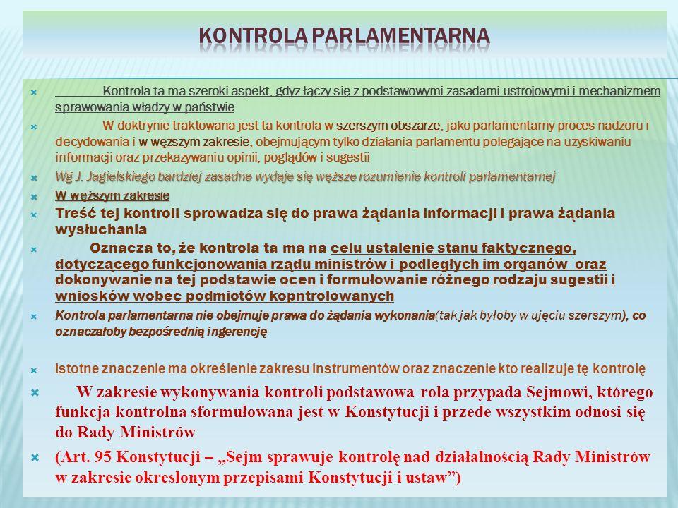 Kontrola ta ma szeroki aspekt, gdyż łączy się z podstawowymi zasadami ustrojowymi i mechanizmem sprawowania władzy w państwie W doktrynie traktowana jest ta kontrola w szerszym obszarze, jako parlamentarny proces nadzoru i decydowania i w węższym zakresie, obejmującym tylko działania parlamentu polegające na uzyskiwaniu informacji oraz przekazywaniu opinii, poglądów i sugestii Wg J.