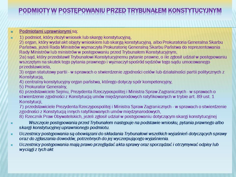 Podmiotami uprawnionymi Podmiotami uprawnionymi są; 1) podmiot, który złożył wniosek lub skargę konstytucyjną, 2) organ, który wydał akt objęty wniosk
