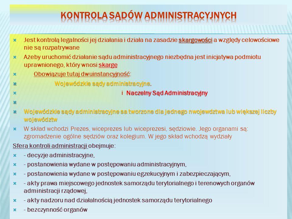 skargowości Jest kontrolą legalności jej działania i działa na zasadzie skargowości a względy celowościowe nie są rozpatrywane Ażeby uruchomić działanie sądu administracyjnego niezbędna jest inicjatywa podmiotu uprawnionego, który wnosi skargę Obowiązuje tutaj dwuinstancyjność: Wojewódzkie sądy administracyjne Wojewódzkie sądy administracyjne, Naczelny Sąd Administracyjny i Naczelny Sąd Administracyjny Wojewódzkie sądy administracyjne sa tworzone dla jednego nwojewdztwa lub większej liczby województw Wojewódzkie sądy administracyjne sa tworzone dla jednego nwojewdztwa lub większej liczby województw W skład wchodzi Prezes, wiceprezes lub wiceprezesi, sędziowie.