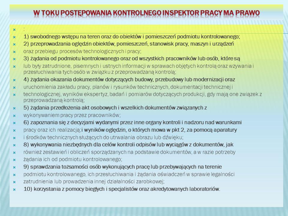 : 1) swobodnego wstępu na teren oraz do obiektów i pomieszczeń podmiotu kontrolowanego; 2) przeprowadzania oględzin obiektów, pomieszczeń, stanowisk pracy, maszyn i urządzeń oraz przebiegu procesów technologicznych i pracy; 3) żądania od podmiotu kontrolowanego oraz od wszystkich pracowników lub osób, które są lub były zatrudnione, pisemnych i ustnych informacji w sprawach objętych kontrolą oraz wzywania i przesłuchiwania tych osób w związku z przeprowadzaną kontrolą; 4) żądania okazania dokumentów dotyczących budowy, przebudowy lub modernizacji oraz uruchomienia zakładu pracy, planów i rysunków technicznych, dokumentacji technicznej i technologicznej, wyników ekspertyz, badań i pomiarów dotyczących produkcji, gdy mają one związek z przeprowadzaną kontrolą; 5) żądania przedłożenia akt osobowych i wszelkich dokumentów związanych z wykonywaniem pracy przez pracowników; 6) zapoznania się z decyzjami wydanymi przez inne organy kontroli i nadzoru nad warunkami pracy oraz ich realizacją;i wyników oględzin, o których mowa w pkt 2, za pomocą aparatury i środków technicznych służących do utrwalania obrazu lub dźwięku; 8) wykonywania niezbędnych dla celów kontroli odpisów lub wyciągów z dokumentów, jak również zestawień i obliczeń sporządzanych na podstawie dokumentów, a w razie potrzeby żądania ich od podmiotu kontrolowanego; 9) sprawdzania tożsamości osób wykonujących pracę lub przebywających na terenie podmiotu kontrolowanego, ich przesłuchiwania i żądania oświadczeń w sprawie legalności zatrudnienia lub prowadzenia innej działalności zarobkowej; 10) korzystania z pomocy biegłych i specjalistów oraz akredytowanych laboratoriów.