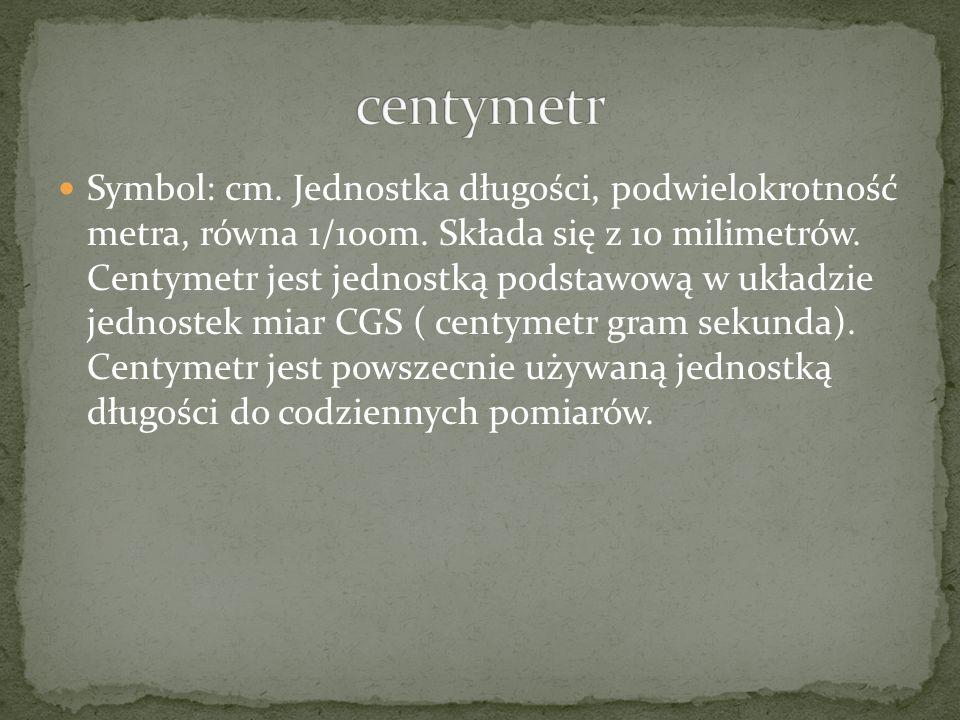 Symbol: cm. Jednostka długości, podwielokrotność metra, równa 1/100m. Składa się z 10 milimetrów. Centymetr jest jednostką podstawową w układzie jedno