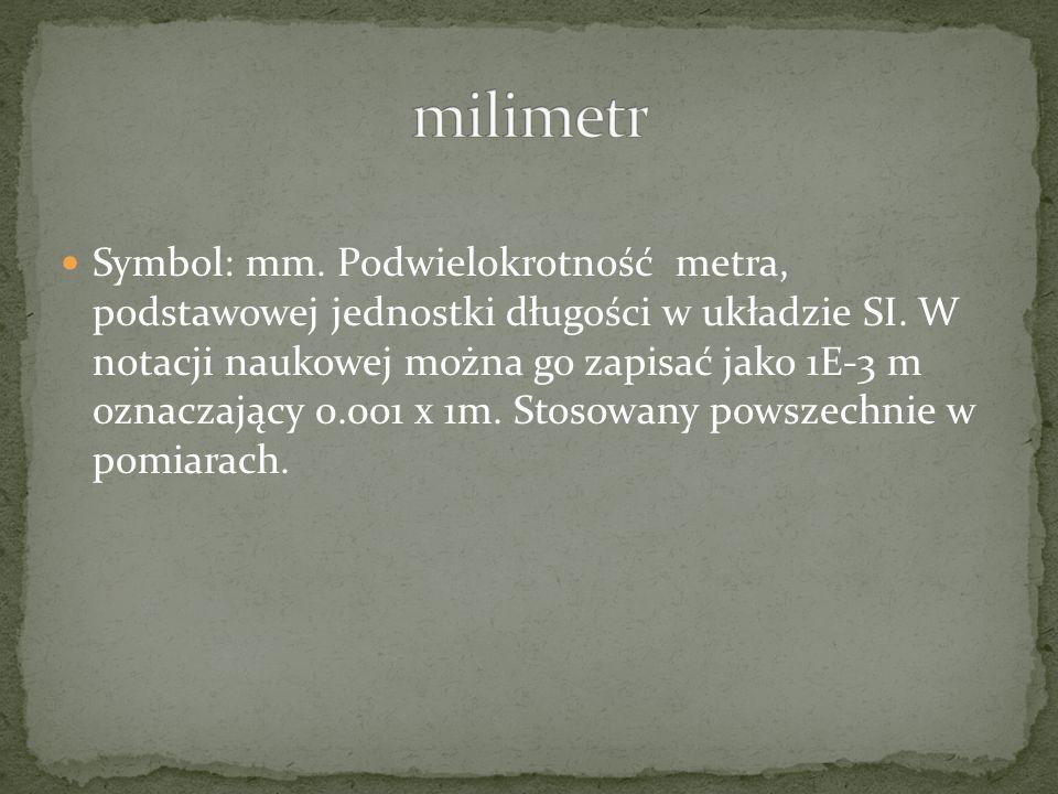 Symbol: mm.Podwielokrotność metra, podstawowej jednostki długości w układzie SI.