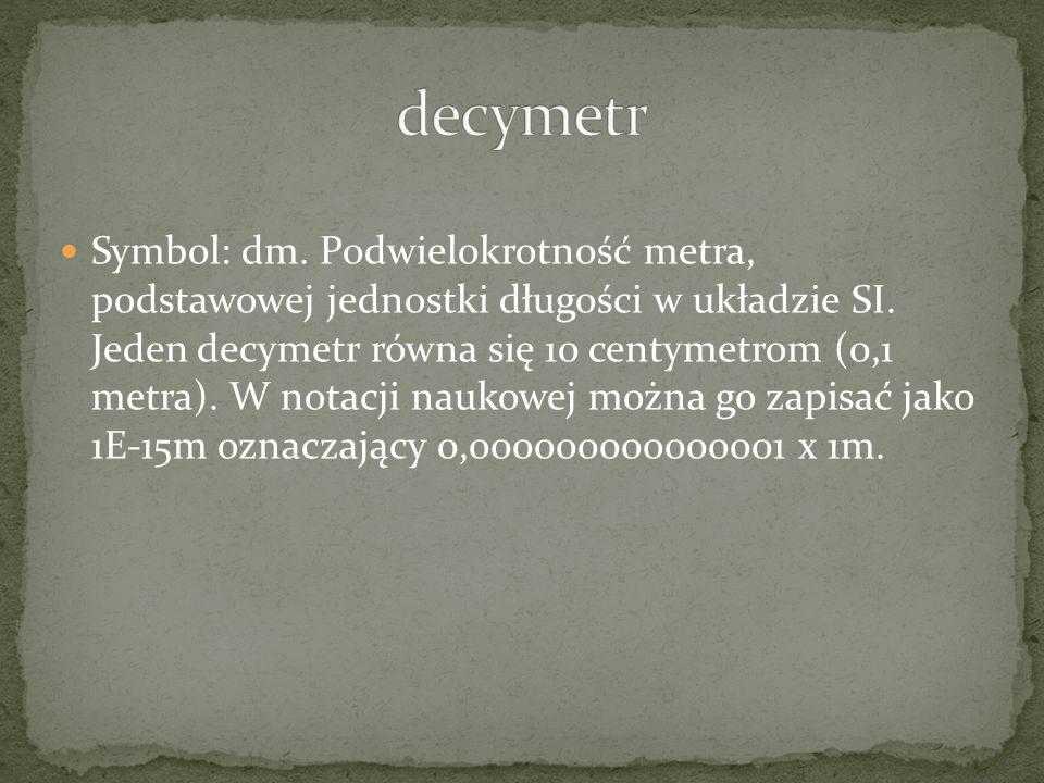 Symbol: dm. Podwielokrotność metra, podstawowej jednostki długości w układzie SI. Jeden decymetr równa się 10 centymetrom (0,1 metra). W notacji nauko