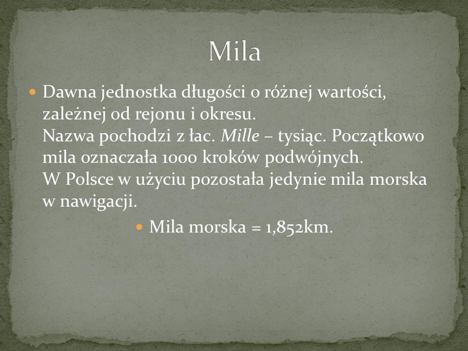 Dawna jednostka długości o różnej wartości, zależnej od rejonu i okresu. Nazwa pochodzi z łac. Mille – tysiąc. Początkowo mila oznaczała 1000 kroków p
