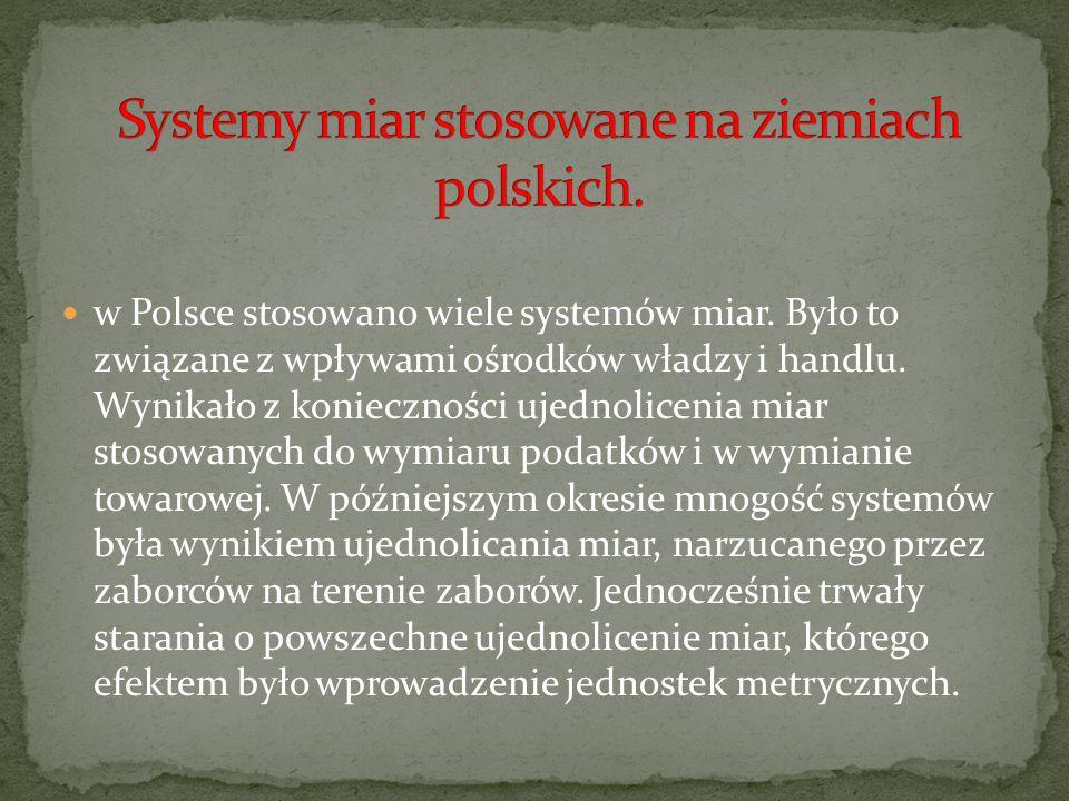 w Polsce stosowano wiele systemów miar. Było to związane z wpływami ośrodków władzy i handlu. Wynikało z konieczności ujednolicenia miar stosowanych d