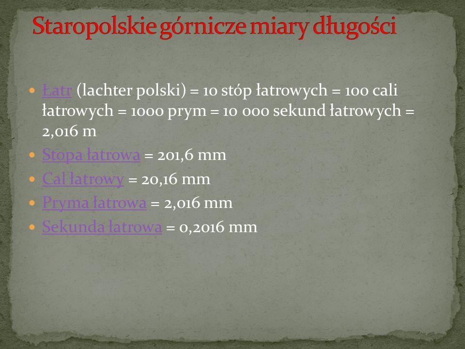 Łatr (lachter polski) = 10 stóp łatrowych = 100 cali łatrowych = 1000 prym = 10 000 sekund łatrowych = 2,016 m Łatr Stopa łatrowa = 201,6 mm Stopa łatrowa Cal łatrowy = 20,16 mm Cal łatrowy Pryma łatrowa = 2,016 mm Pryma łatrowa Sekunda łatrowa = 0,2016 mm Sekunda łatrowa