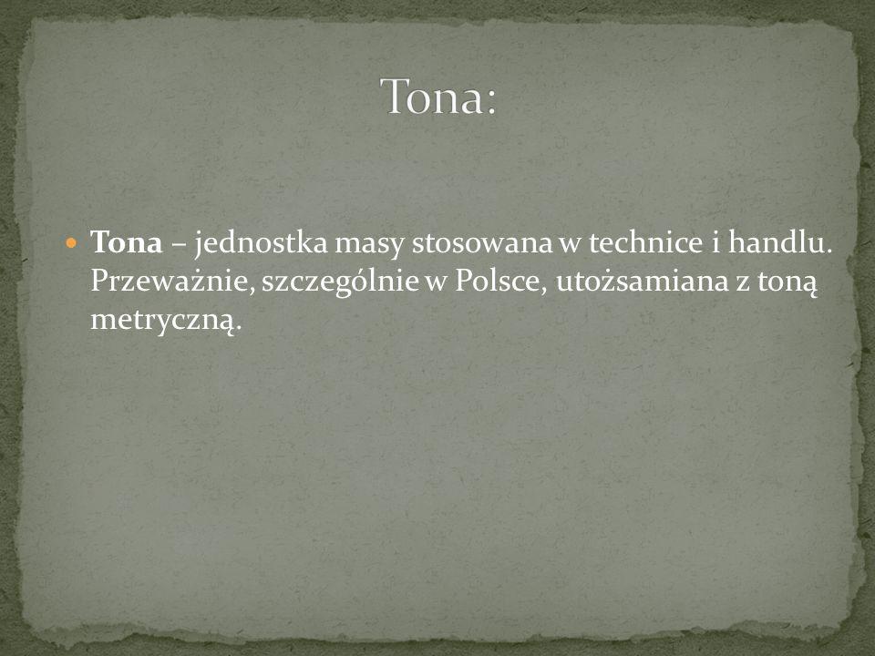 Tona – jednostka masy stosowana w technice i handlu. Przeważnie, szczególnie w Polsce, utożsamiana z toną metryczną.