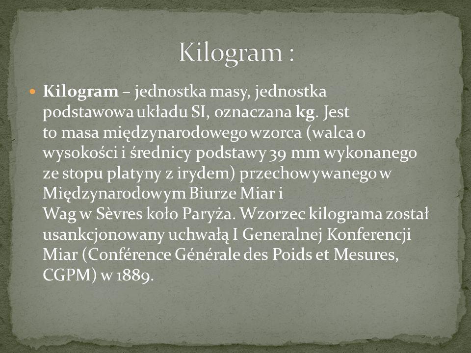 Kilogram – jednostka masy, jednostka podstawowa układu SI, oznaczana kg. Jest to masa międzynarodowego wzorca (walca o wysokości i średnicy podstawy 3