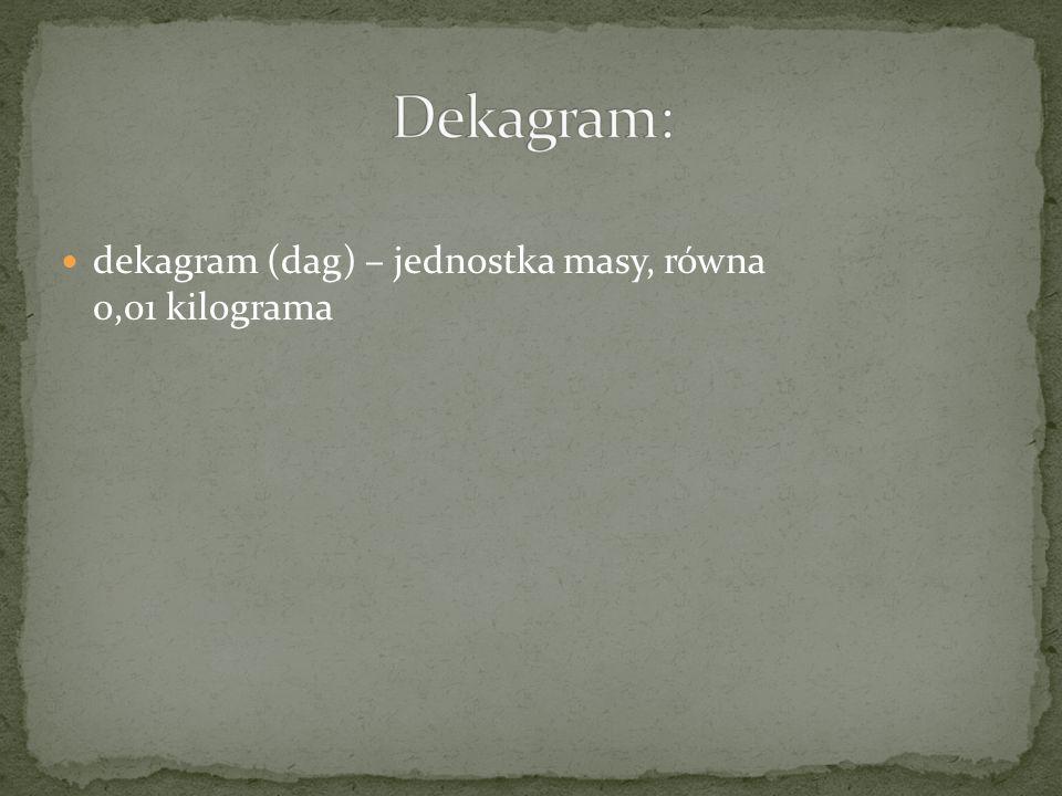 dekagram (dag) – jednostka masy, równa 0,01 kilograma