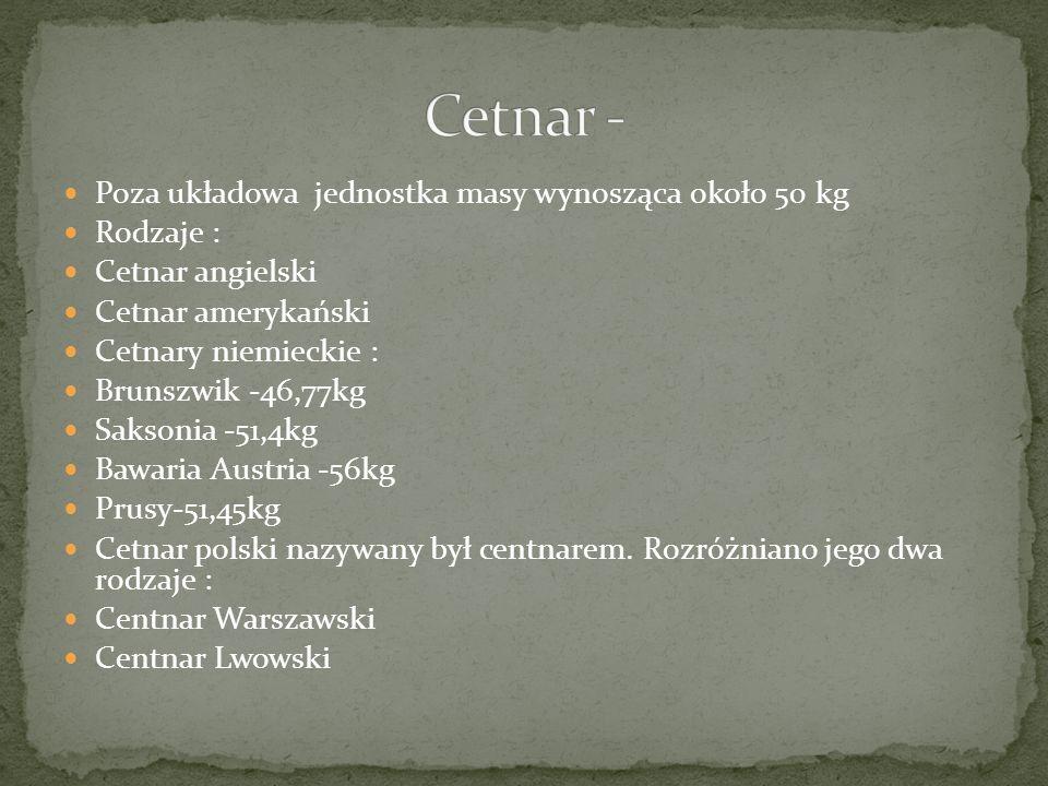 Poza układowa jednostka masy wynosząca około 50 kg Rodzaje : Cetnar angielski Cetnar amerykański Cetnary niemieckie : Brunszwik -46,77kg Saksonia -51,4kg Bawaria Austria -56kg Prusy-51,45kg Cetnar polski nazywany był centnarem.