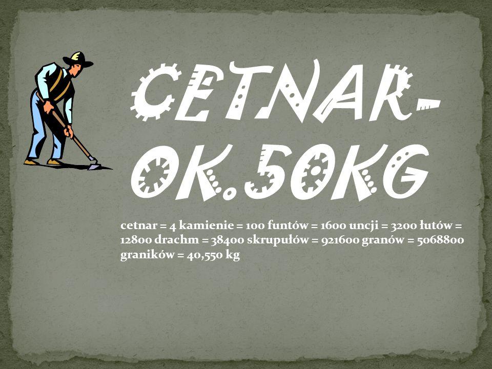 CETNAR- OK.50KG cetnar = 4 kamienie = 100 funtów = 1600 uncji = 3200 łutów = 12800 drachm = 38400 skrupułów = 921600 granów = 5068800 graników = 40,55