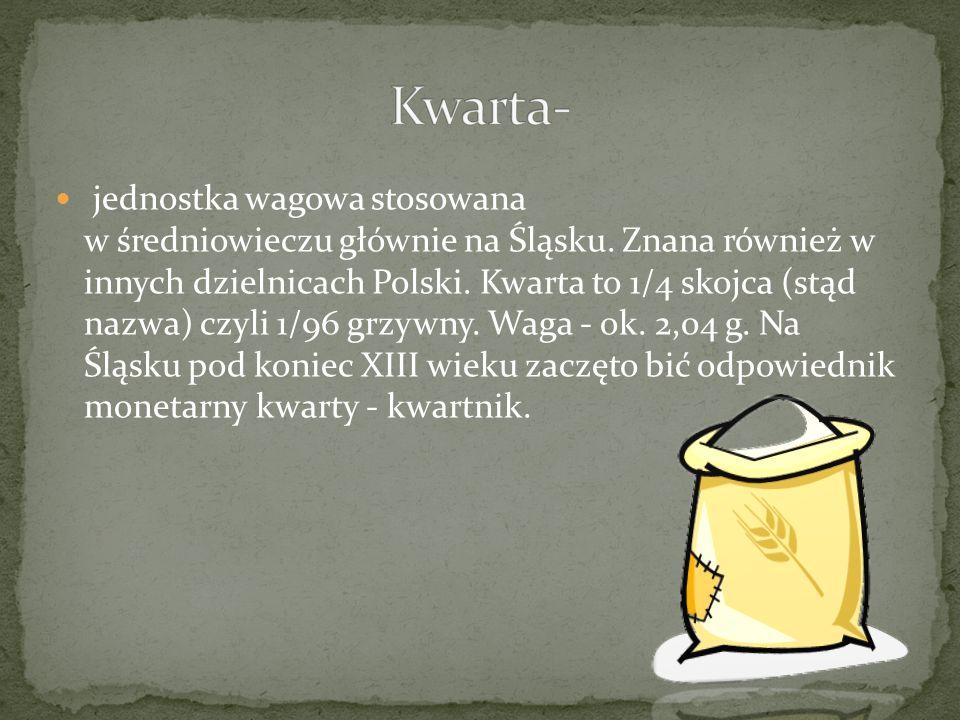 jednostka wagowa stosowana w średniowieczu głównie na Śląsku. Znana również w innych dzielnicach Polski. Kwarta to 1/4 skojca (stąd nazwa) czyli 1/96