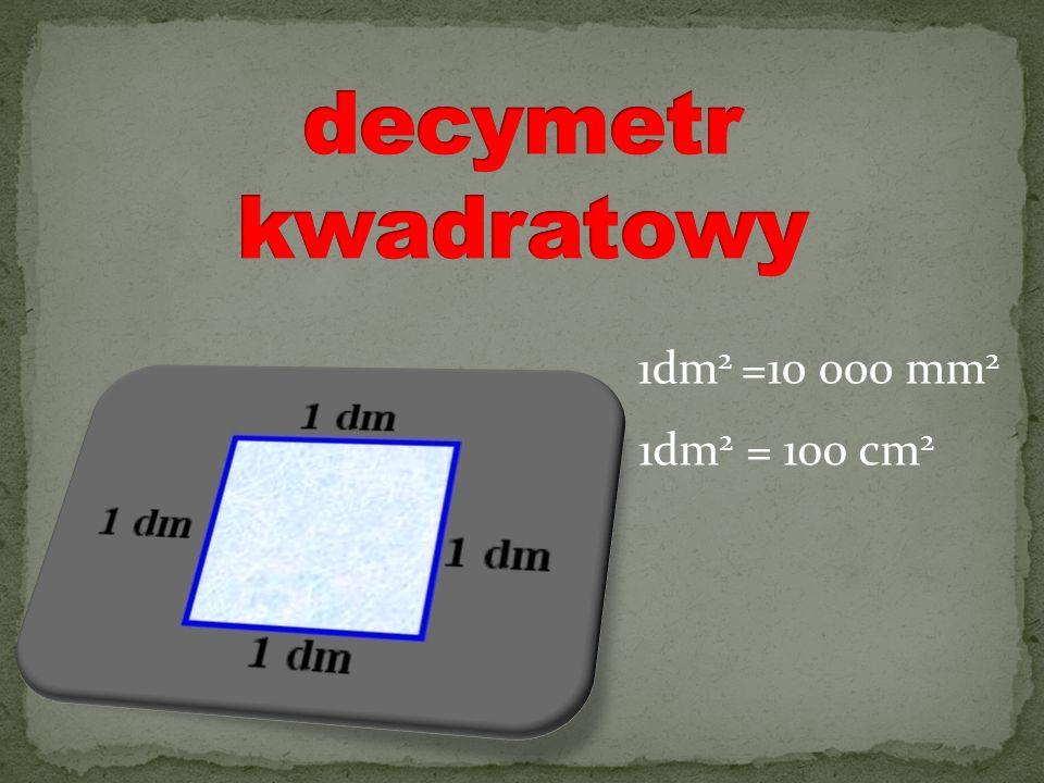 1dm 2 = 100 cm 2 1dm 2 =10 000 mm 2