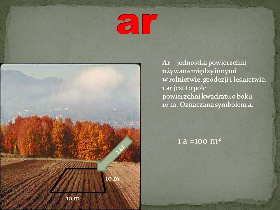 10 m 1 ar 1 a =100 m 2 Ar – jednostka powierzchni używana między innymi w rolnictwie, geodezji i leśnictwie. 1 ar jest to pole powierzchni kwadratu o