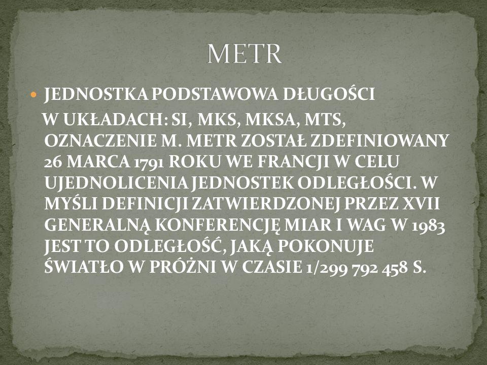 JEDNOSTKA PODSTAWOWA DŁUGOŚCI W UKŁADACH: SI, MKS, MKSA, MTS, OZNACZENIE M. METR ZOSTAŁ ZDEFINIOWANY 26 MARCA 1791 ROKU WE FRANCJI W CELU UJEDNOLICENI